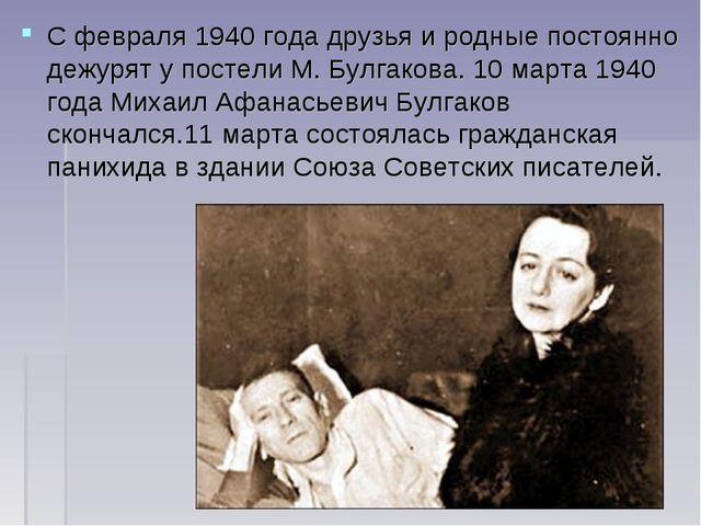 С февраля1940 годадрузья и родные постоянно дежурят у постели М. Булгакова....