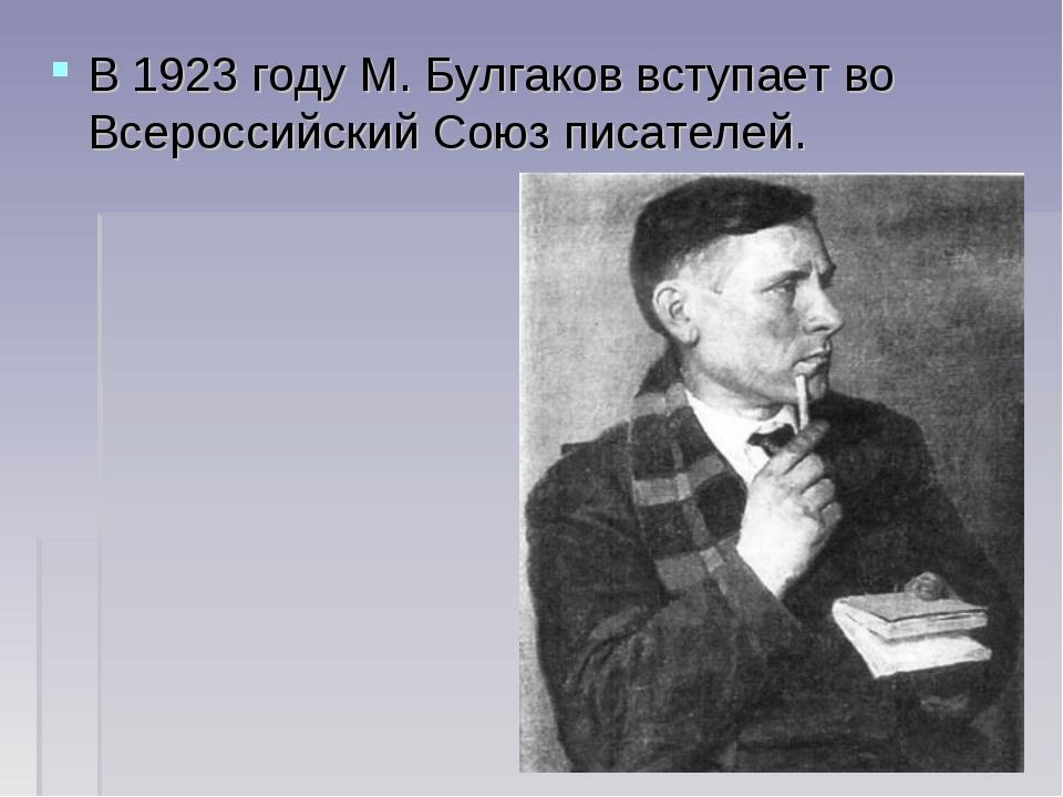 В1923 годуМ. Булгаков вступает во ВсероссийскийСоюз писателей.