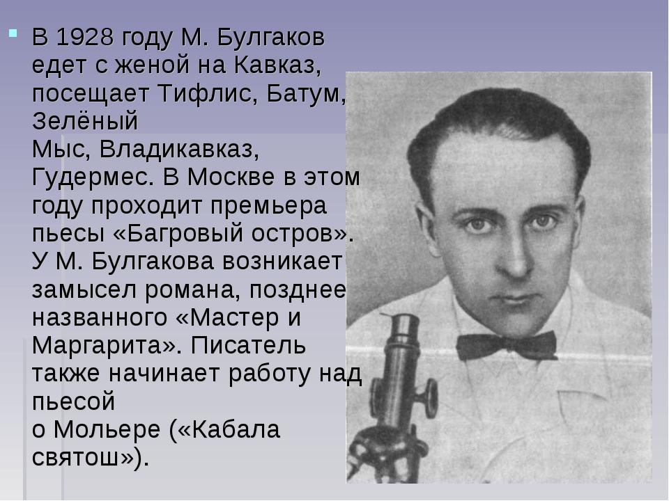 В1928 годуМ. Булгаков едет с женой на Кавказ, посещаетТифлис,Батум,Зелён...