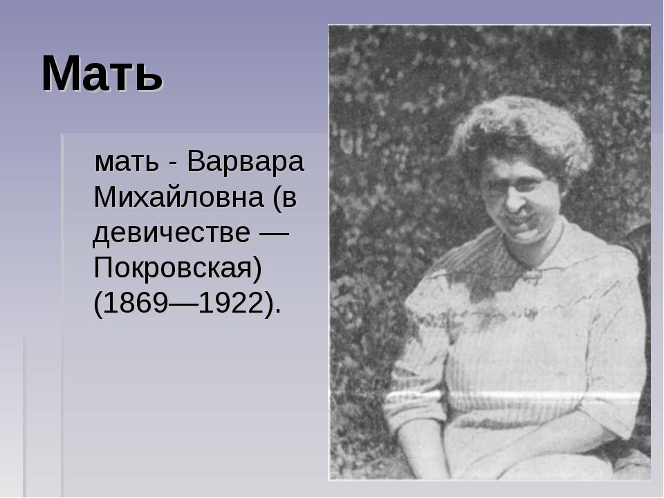 Мать мать - Варвара Михайловна (в девичестве— Покровская) (1869—1922).