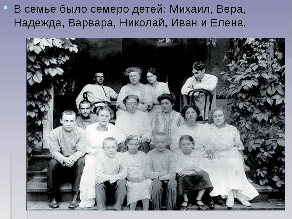 В семье было семеро детей: Михаил, Вера, Надежда, Варвара, Николай, Иван и Ел...
