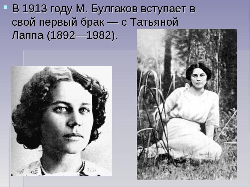 В1913 годуМ. Булгаков вступает в свой первый брак— сТатьяной Лаппа(1892—...
