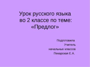 Урок русского языка во 2 классе по теме: «Предлог» Подготовила Учитель началь