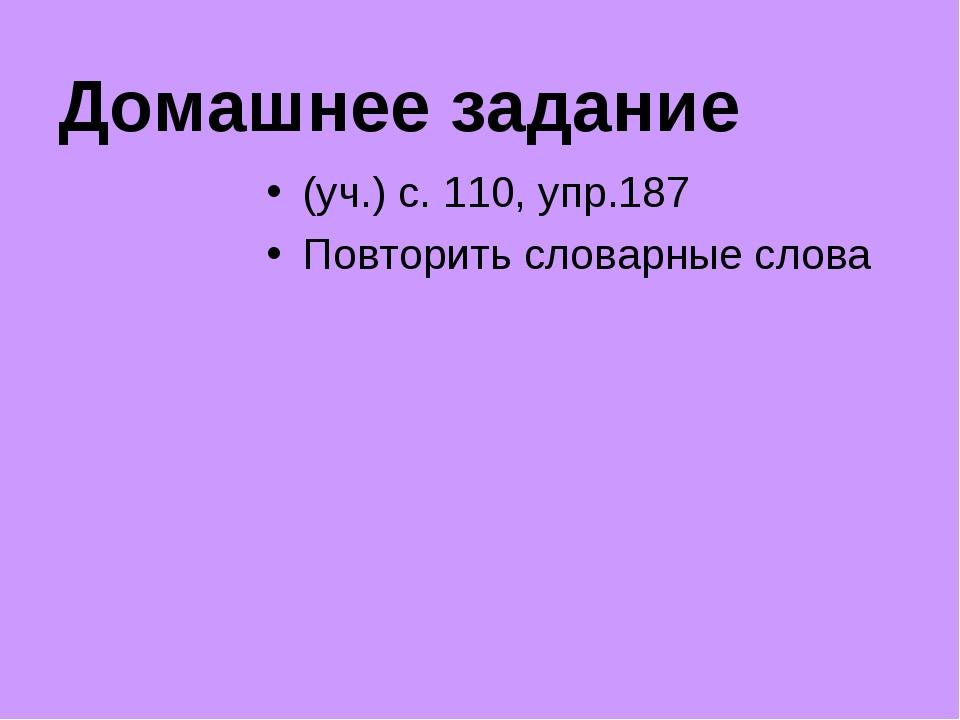 Домашнее задание (уч.) с. 110, упр.187 Повторить словарные слова
