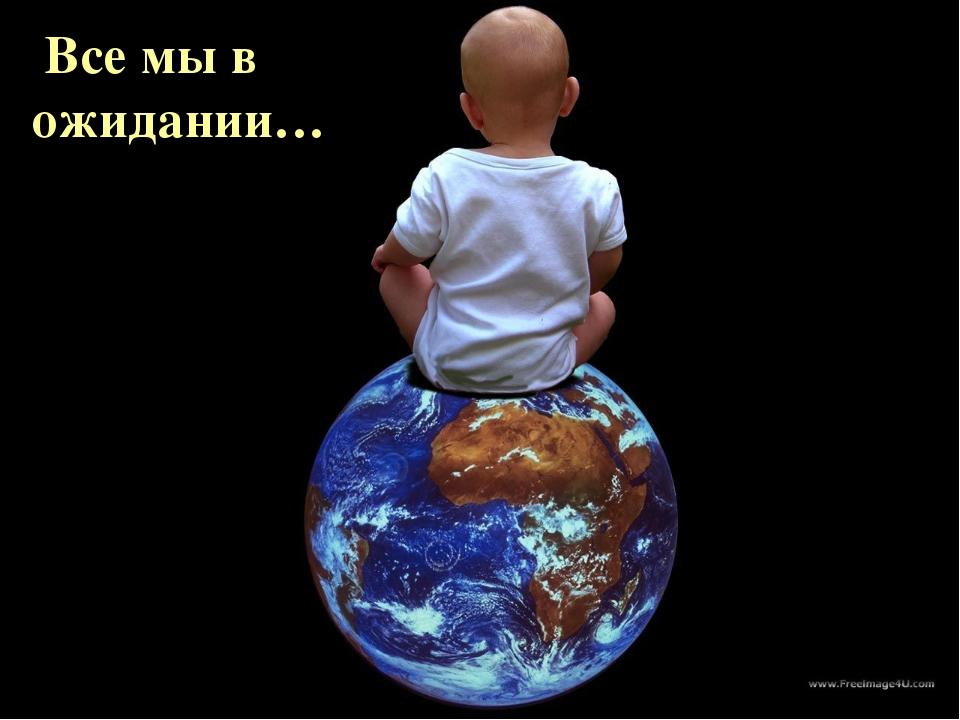 Весь мир в Твоих руках Все мы в ожидании…