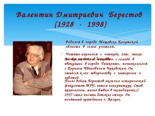 Валентин Дмитриевич Берестов (1928 - 1998) Родился в городе Мещовске Калужско