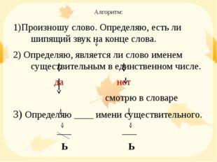 Алгоритм: 1)Произношу слово. Определяю, есть ли шипящий звук на конце слова.