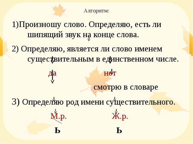 Алгоритм: 1)Произношу слово. Определяю, есть ли шипящий звук на конце слова....