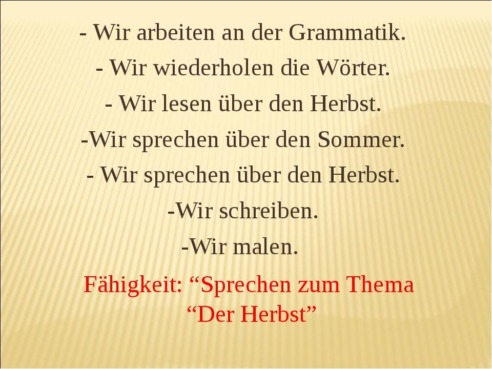 - Wir arbeiten an der Grammatik. - Wir wiederholen die Wörter. - Wir lesen üb...