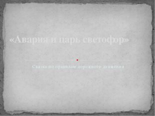 Сказка по правилам дорожного движения «Авария и царь светофор»