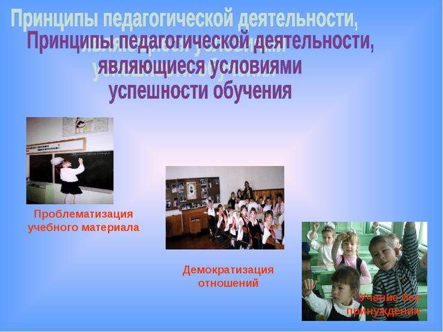 Проблематизация учебного материала Учение без принуждения Демократизация отно...