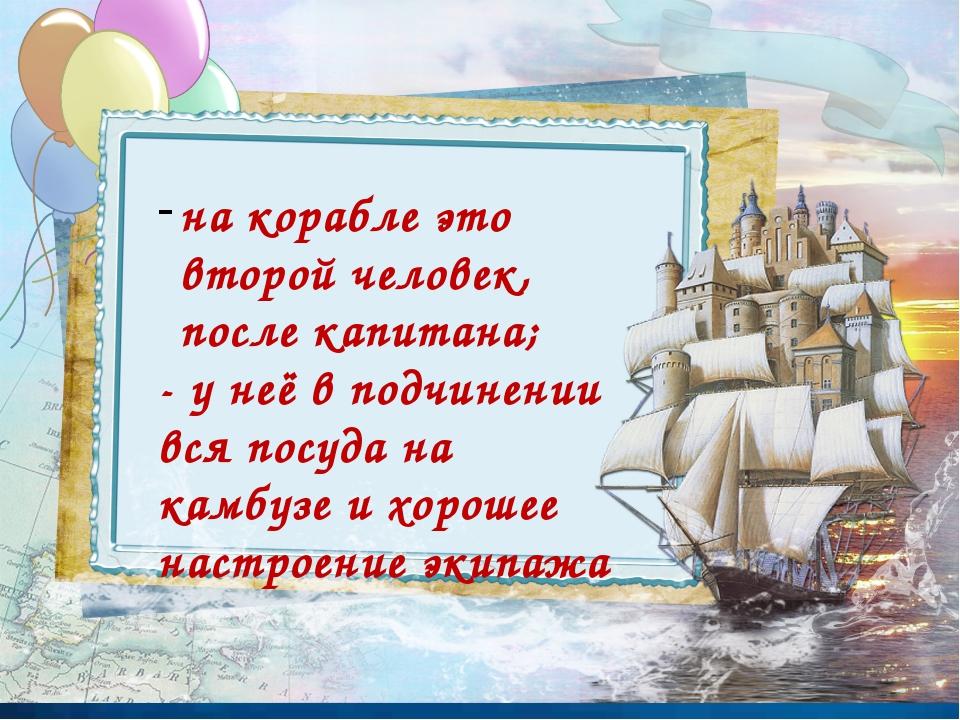 на корабле это второй человек, после капитана; - у неё в подчинении вся посу...