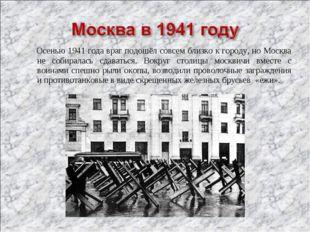 Осенью 1941 года враг подошёл совсем близко к городу, но Москва не собиралас