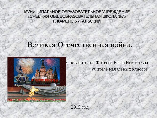 Великая Отечественная война. Составитель: Фотеева Елена Николаевна учитель на...
