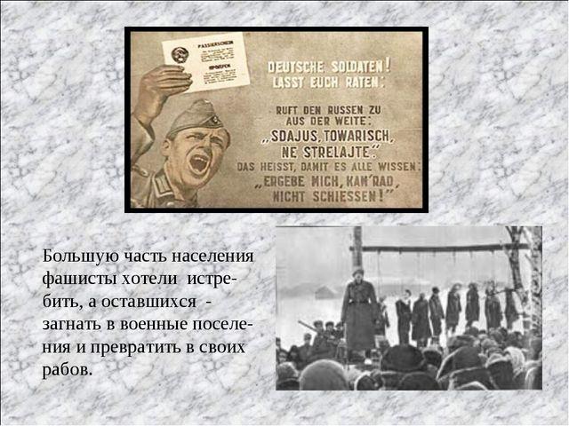 Большую часть населения фашисты хотели истре- бить, а оставшихся - загнать в...