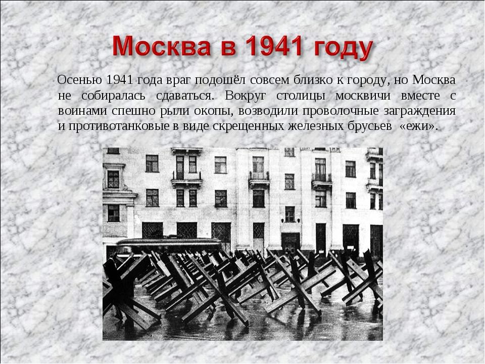 Осенью 1941 года враг подошёл совсем близко к городу, но Москва не собиралас...