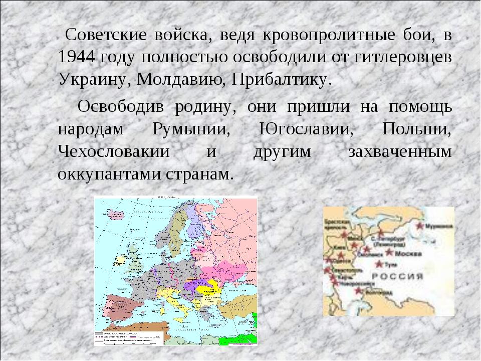 Советские войска, ведя кровопролитные бои, в 1944 году полностью освободили...
