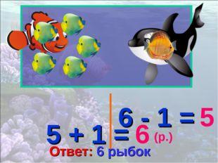 5 + 1 = 6 6 - 1 = 5 (р.) Ответ: 6 рыбок