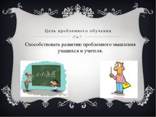 Цель проблемного обучения Способствовать развитию проблемного мышления учащих
