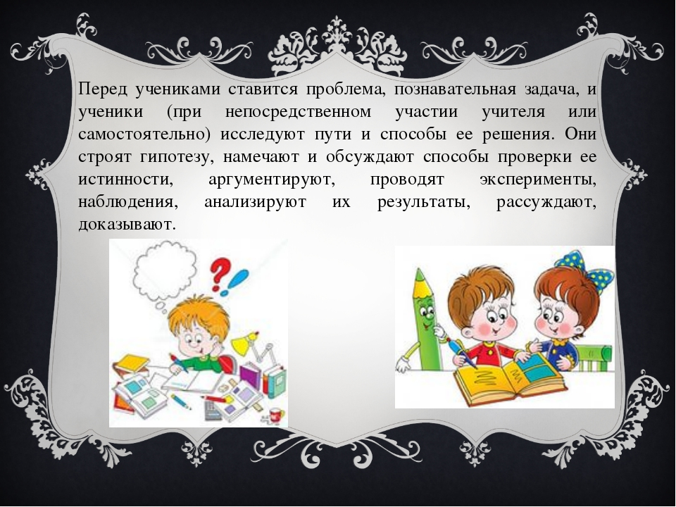 Перед учениками ставится проблема, познавательная задача, и ученики (при непо...