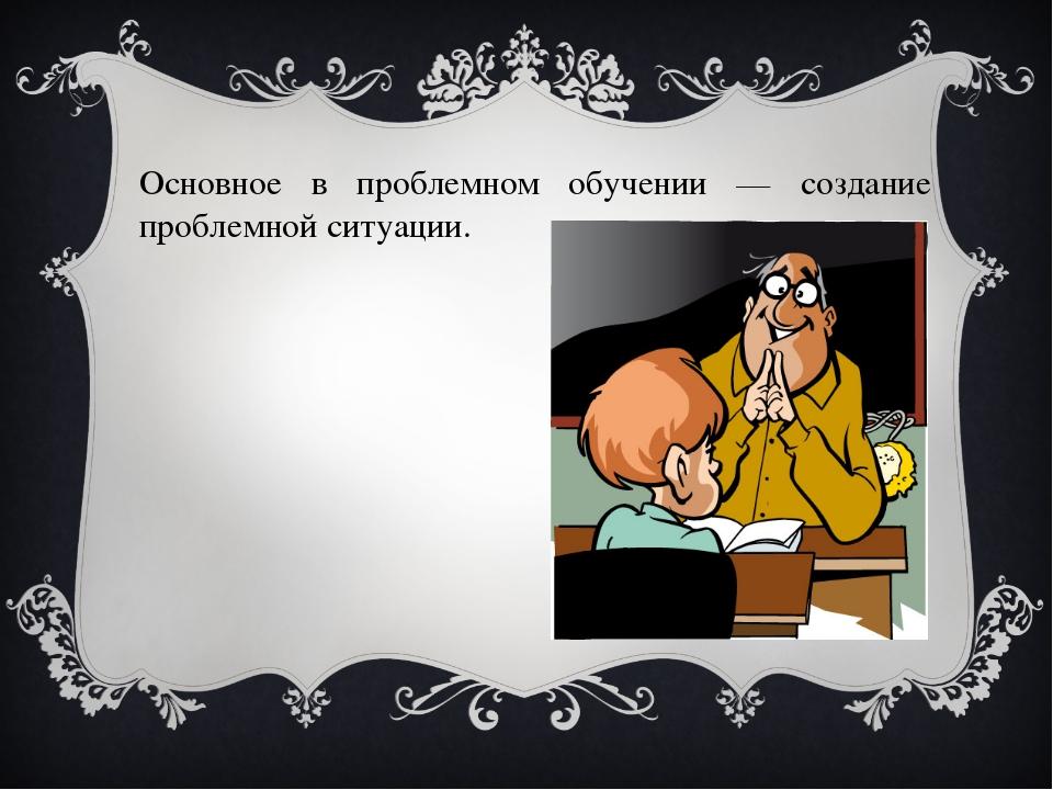 Основное в проблемном обучении — создание проблемной ситуации.
