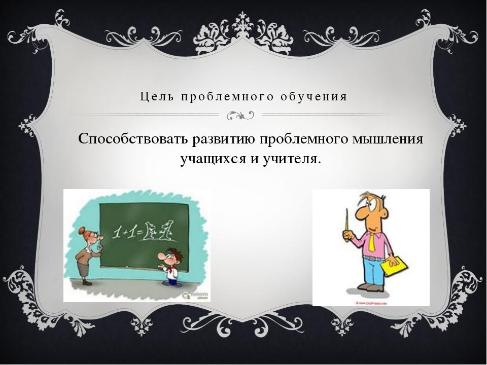 Цель проблемного обучения Способствовать развитию проблемного мышления учащих...