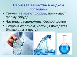 Свойства вещества в жидком состоянии Текучи, не имеют формы, принимают форму