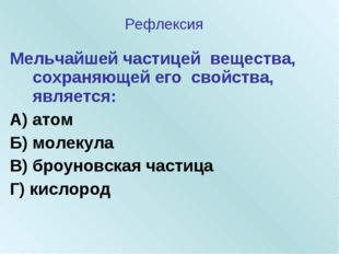 Мельчайшей частицей вещества, сохраняющей его свойства, является: А) атом Б)