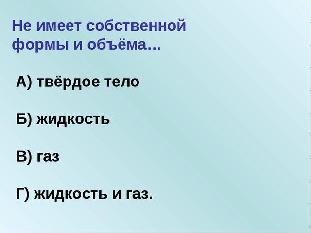 Не имеет собственной формы и объёма… А) твёрдое тело Б) жидкость В) газ Г) жи...