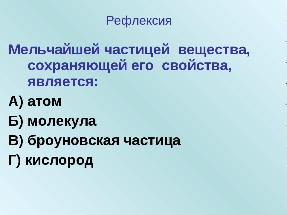 Мельчайшей частицей вещества, сохраняющей его свойства, является: А) атом Б)...