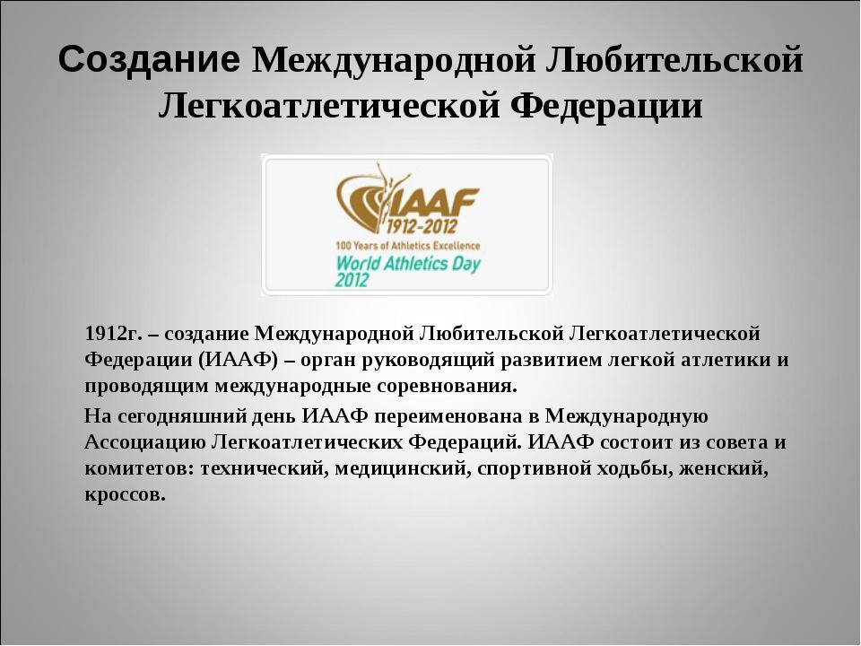 Создание Международной Любительской Легкоатлетической Федерации   1912г. –...