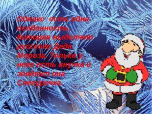 Однако есть одна особенность, Которая выделяет русского Деда Мороза. Только у