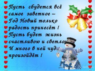Пусть сбудется всё самое заветное – Год Новый только радость принесёт ! Пусть