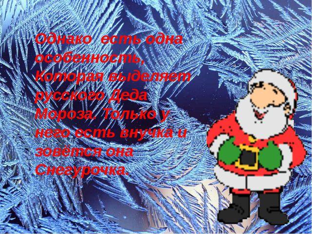 Однако есть одна особенность, Которая выделяет русского Деда Мороза. Только у...