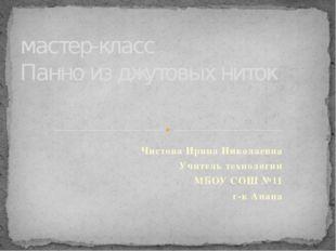 Чистова Ирина Николаевна Учитель технологии МБОУ СОШ №11 г-к Анапа мастер-кла