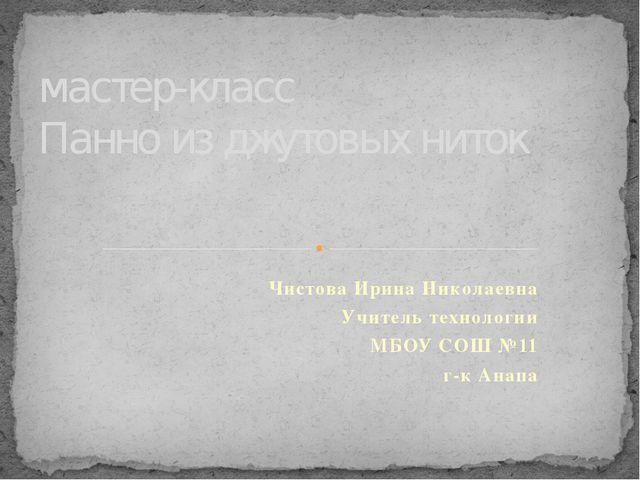 Чистова Ирина Николаевна Учитель технологии МБОУ СОШ №11 г-к Анапа мастер-кла...