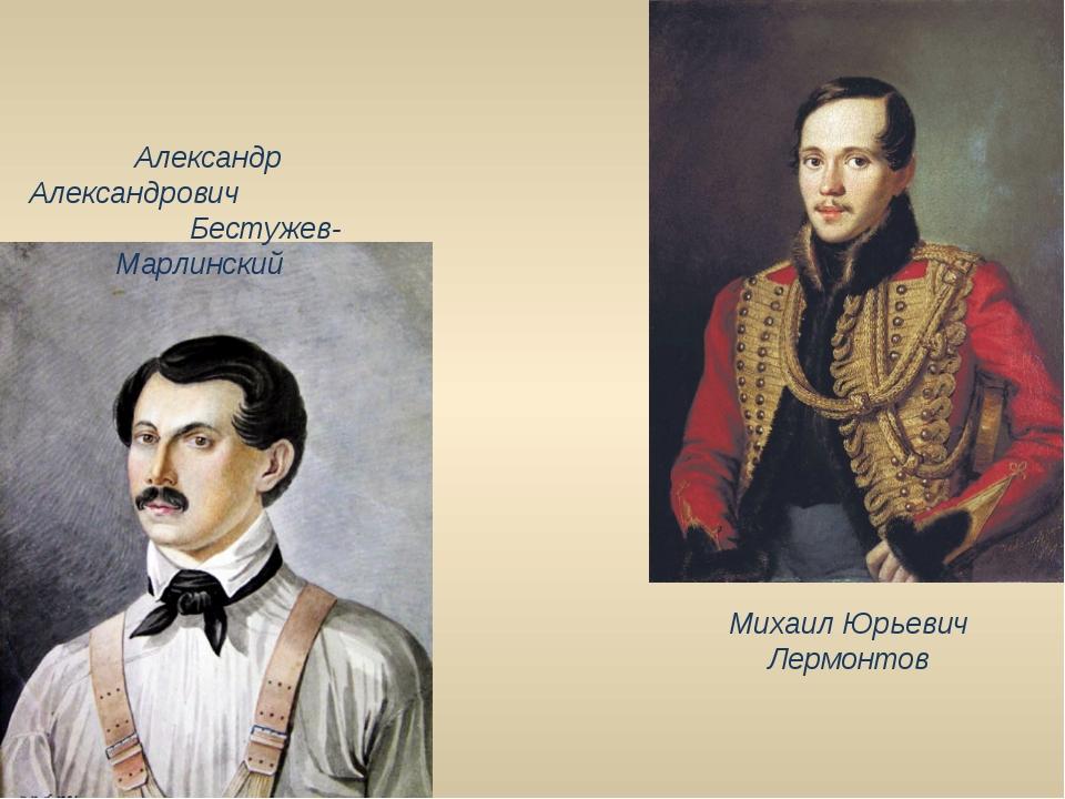 Александр Александрович Бестужев-Марлинский Михаил Юрьевич Лермонтов