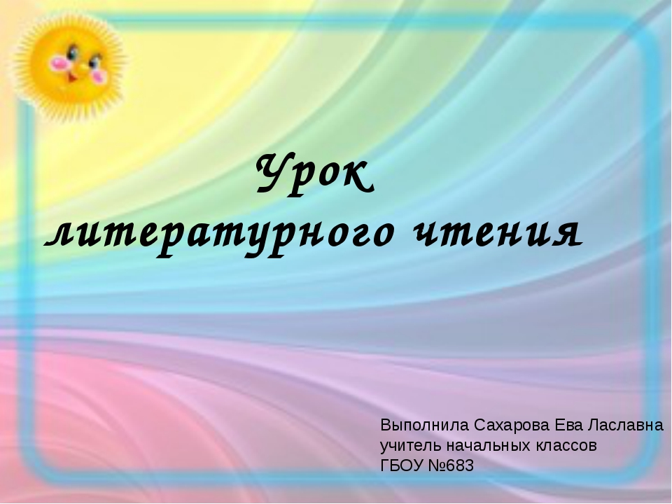 Урок литературного чтения Выполнила Сахарова Ева Лаславна учитель начальных к...
