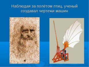 Наблюдая за полётом птиц, ученый создавал чертежи машин