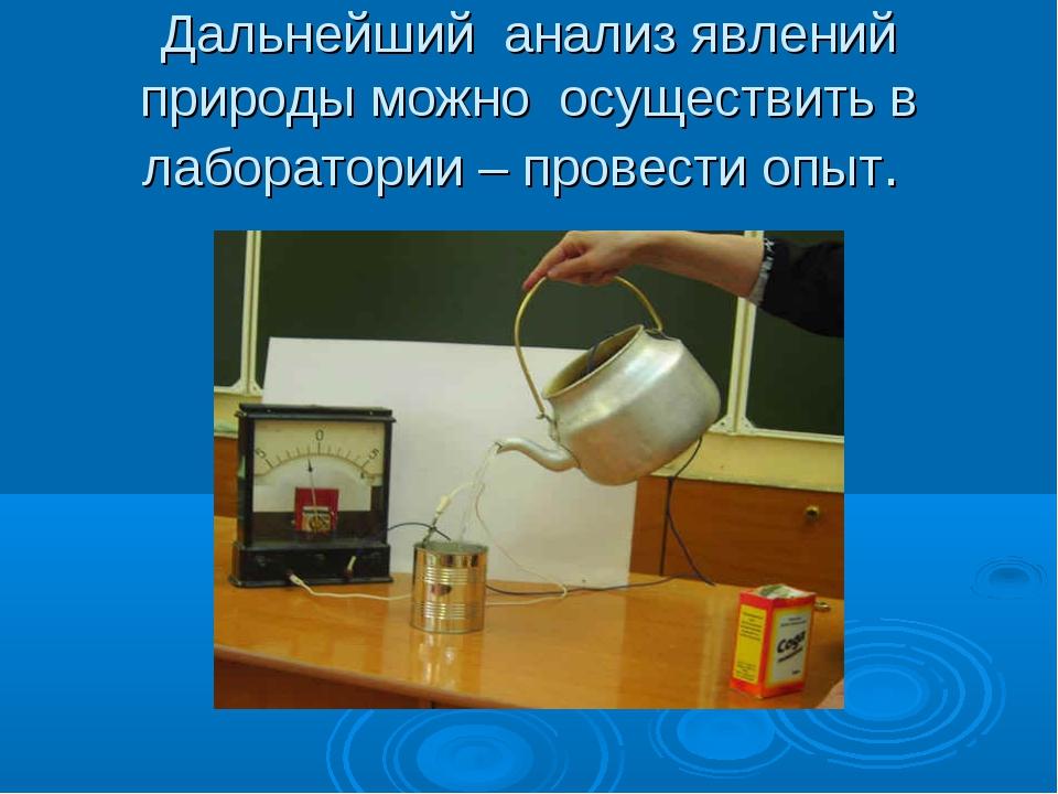 Дальнейший анализ явлений природы можно осуществить в лаборатории – провести...