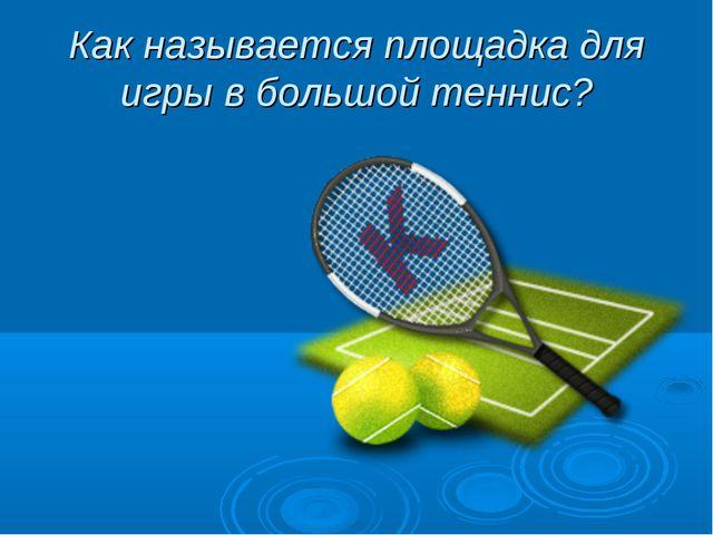 Как называется площадка для игры в большой теннис?