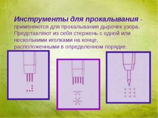 Инструменты для прокалывания - применяются для прокалывания дырочек узора. П