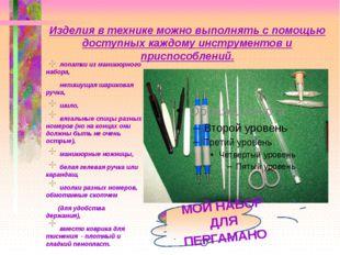 Изделия в технике можно выполнять с помощью доступных каждому инструментов и