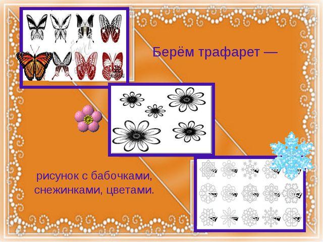Берём трафарет — рисунок с бабочками, снежинками, цветами.