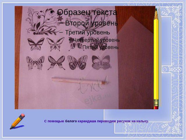 С помощью белого карандаша переводим рисунок на кальку.