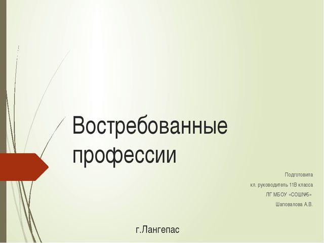Востребованные профессии Подготовила кл. руководитель 11В класса ЛГ МБОУ «СОШ...