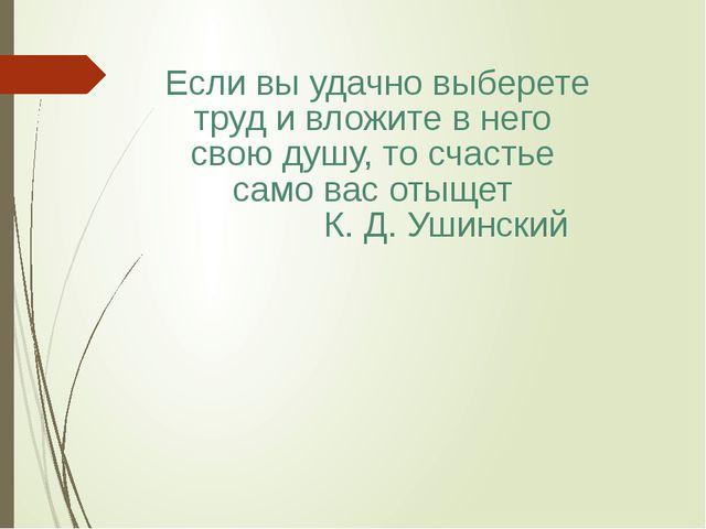 Если вы удачно выберете труд и вложите в него свою душу, то счастье само вас...
