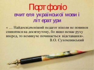 Портфоліо вчителя української мови і літератури « … Найдосвідченіший педагог