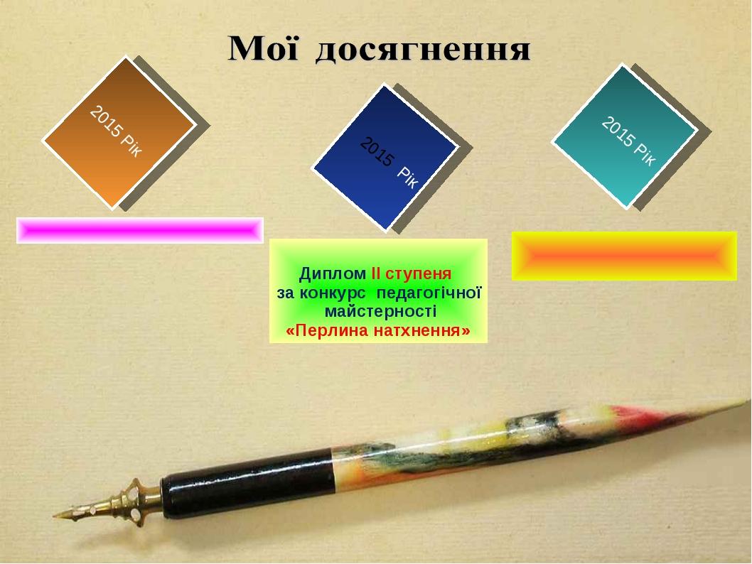 2015 Рік 2015 Рік 2015 Рік Диплом ІІ ступеня за конкурс педагогічної майстерн...