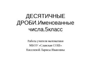 ДЕСЯТИЧНЫЕ ДРОБИ.Именованные числа.5класс Работа учителя математики МБОУ «Сла